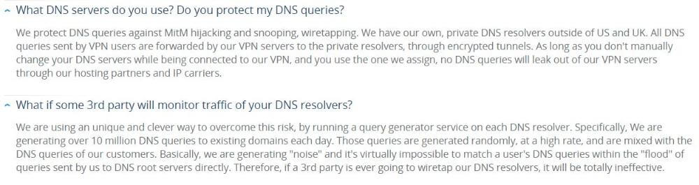 Question from VPN.ac FAQ page: What DNS servers do you use? Do you protect my DNS queries? Answer: We protect DNS queries against MitM hijacking and snooping, wiretapping. We have our own, private DNS resolvers outside of US and UK. All DNS queries sent by VPN users are forwarded by our VPN servers to the private resolvers, through encrypted tunnels. As long as you don't manually change your DNS servers while being connected to our VPN, and you use the one we assign, no DNS queries will leak out of our VPN servers through our hosting partners and IP carriers.  Question 2: What if some 3rd party will monitor traffic of your DNS resolvers? Answer 2: We are using an unique and clever way to overcome this risk, by running a query generator service on each DNS resolver. Specifically, We are generating over 10 million DNS queries to existing domains each day. Those queries are generated randomly, at a high rate, and are mixed with the DNS queries of our customers. Basically, we are generating